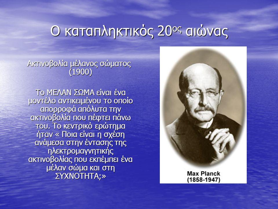 Ο καταπληκτικός 20 ος αιώνας Ακτινοβολία μέλανος σώματος (1900) Ακτινοβολία μέλανος σώματος (1900) Το ΜΕΛΑΝ ΣΩΜΑ είναι ένα μοντέλο αντικειμένου το οποίο απορροφά απόλυτα την ακτινοβολία που πέφτει πάνω του.
