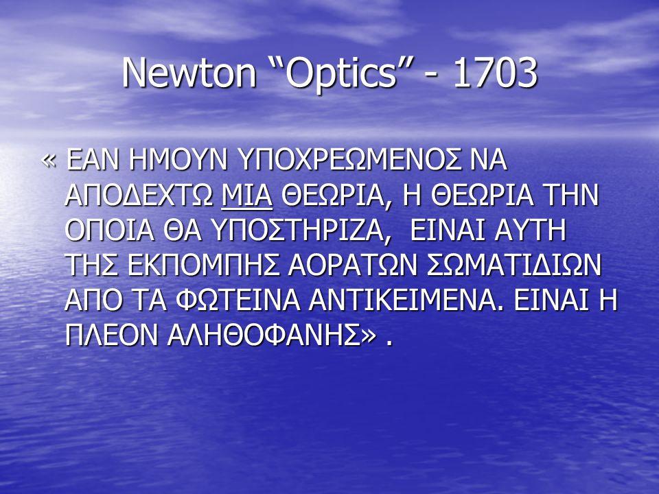 """Newton """"Optics"""" - 1703 « ΕΑΝ ΗΜΟΥΝ ΥΠΟΧΡΕΩΜΕΝΟΣ ΝΑ ΑΠΟΔΕΧΤΩ ΜΙΑ ΘΕΩΡΙΑ, Η ΘΕΩΡΙΑ ΤΗΝ ΟΠΟΙΑ ΘΑ ΥΠΟΣΤΗΡΙΖΑ, ΕΙΝΑΙ ΑΥΤΗ ΤΗΣ ΕΚΠΟΜΠΗΣ ΑΟΡΑΤΩΝ ΣΩΜΑΤΙΔΙΩΝ Α"""
