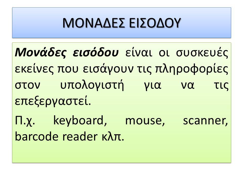 ΜΟΝΑΔΕΣ ΕΙΣΟΔΟΥ Μονάδες εισόδου είναι οι συσκευές εκείνες που εισάγουν τις πληροφορίες στον υπολογιστή για να τις επεξεργαστεί. Π.χ. keyboard, mouse,