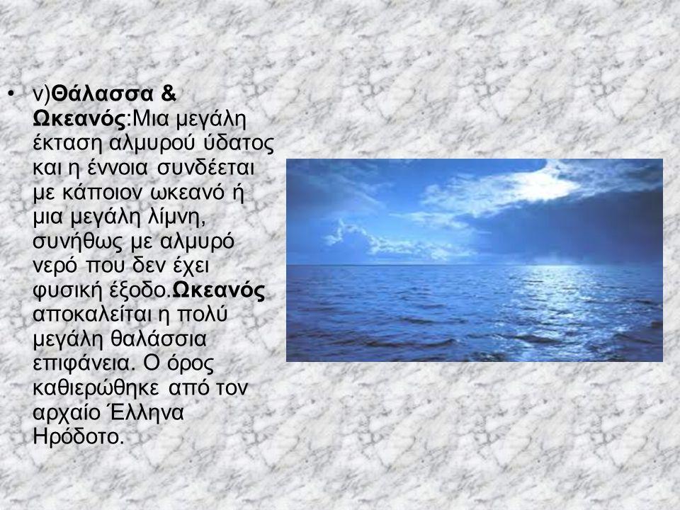 v)Θάλασσα & Ωκεανός:Μια μεγάλη έκταση αλμυρού ύδατος και η έννοια συνδέεται με κάποιον ωκεανό ή μια μεγάλη λίμνη, συνήθως με αλμυρό νερό που δεν έχει