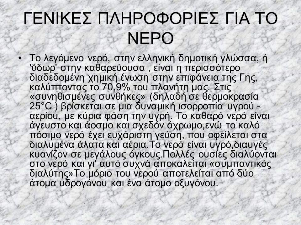 ΓΕΝΙΚΕΣ ΠΛΗΡΟΦΟΡΙΕΣ ΓΙΑ ΤΟ ΝΕΡΟ Το λεγόμενο νερό, στην ελληνική δημοτική γλώσσα, ή ' ὕ δωρ' στην καθαρεύουσα, είναι η περισσότερο διαδεδομένη χημική έ