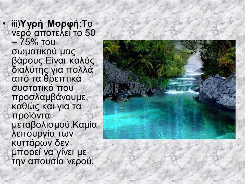 iii)Υγρή Μορφή:Το νερό αποτελεί το 50 – 75% του σωματικού μας βάρους.Είναι καλός διαλύτης για πολλά από τα θρεπτικά συστατικά που προσλαμβάνουμε, καθώ