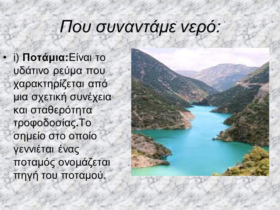 Που συναντάμε νερό: i) Ποτάμια:Είναι το υδάτινο ρεύμα που χαρακτηρίζεται από μια σχετική συνέχεια και σταθερότητα τροφοδοσίας.Το σημείο στο οποίο γενν