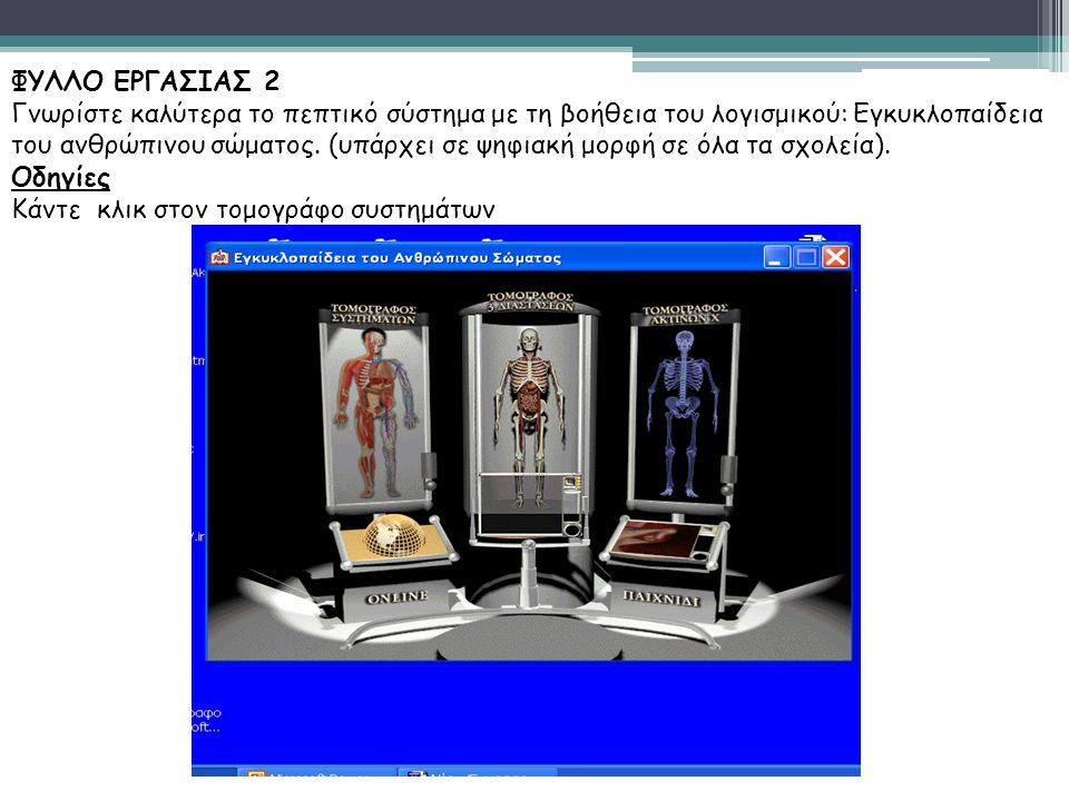 ΦΥΛΛΟ ΕΡΓΑΣΙΑΣ 2 Γνωρίστε καλύτερα το πεπτικό σύστημα με τη βοήθεια του λογισμικού: Εγκυκλοπαίδεια του ανθρώπινου σώματος. (υπάρχει σε ψηφιακή μορφή σ
