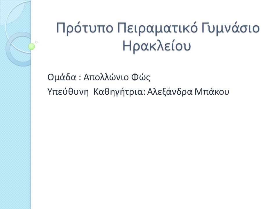 Πρότυπο Πειραματικό Γυμνάσιο Ηρακλείου Πρότυπο Πειραματικό Γυμνάσιο Ηρακλείου Ομάδα : Απολλώνιο Φώς Υπεύθυνη Καθηγήτρια: Αλεξάνδρα Μπάκου