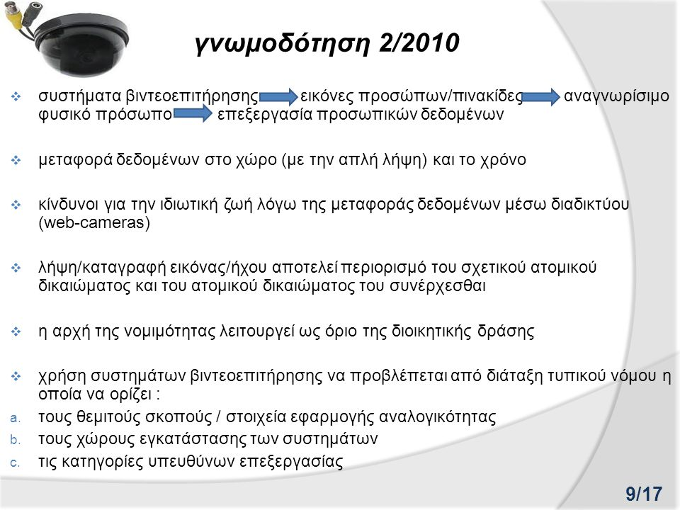 γνωμοδότηση 2/2010  συστήματα βιντεοεπιτήρησης εικόνες προσώπων/πινακίδες αναγνωρίσιμο φυσικό πρόσωπο επεξεργασία προσωπικών δεδομένων  μεταφορά δεδομένων στο χώρο (με την απλή λήψη) και το χρόνο  κίνδυνοι για την ιδιωτική ζωή λόγω της μεταφοράς δεδομένων μέσω διαδικτύου (web-cameras)  λήψη/καταγραφή εικόνας/ήχου αποτελεί περιορισμό του σχετικού ατομικού δικαιώματος και του ατομικού δικαιώματος του συνέρχεσθαι  η αρχή της νομιμότητας λειτουργεί ως όριο της διοικητικής δράσης  χρήση συστημάτων βιντεοεπιτήρησης να προβλέπεται από διάταξη τυπικού νόμου η οποία να ορίζει : a.