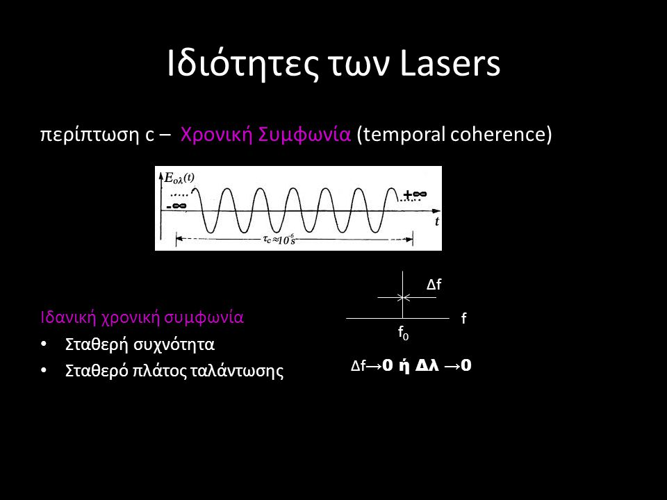Ιδιότητες των Lasers περίπτωση c – Χρονική Συμφωνία (temporal coherence) Ιδανική χρονική συμφωνία σημαίνει: Χρόνος τ c πολύ μεγάλος Δf ≈ 1/ τ c πολύ μικρό Μπορούμε να προσδιορίσουμε το πλάτος και τη φάση σε οποιαδήποτε χρονική στιγμή, σε δεδομένη θέση