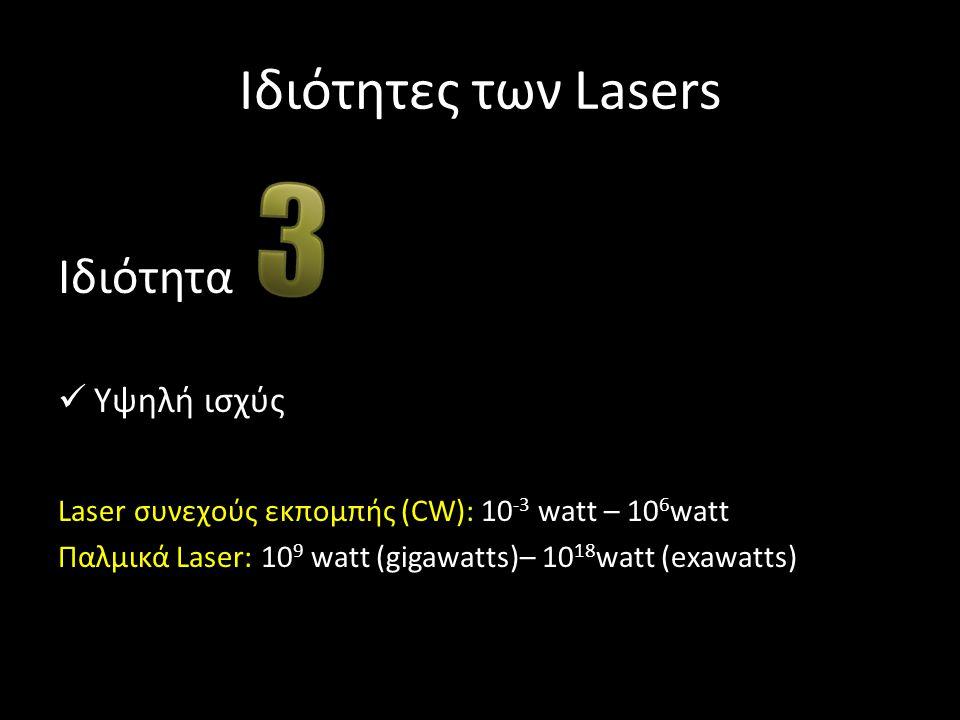 Ιδιότητες των Lasers Ιδιότητα Υψηλή ισχύς Laser συνεχούς εκπομπής (CW): 10 -3 watt – 10 6 watt Παλμικά Laser: 10 9 watt (gigawatts)– 10 18 watt (exawa