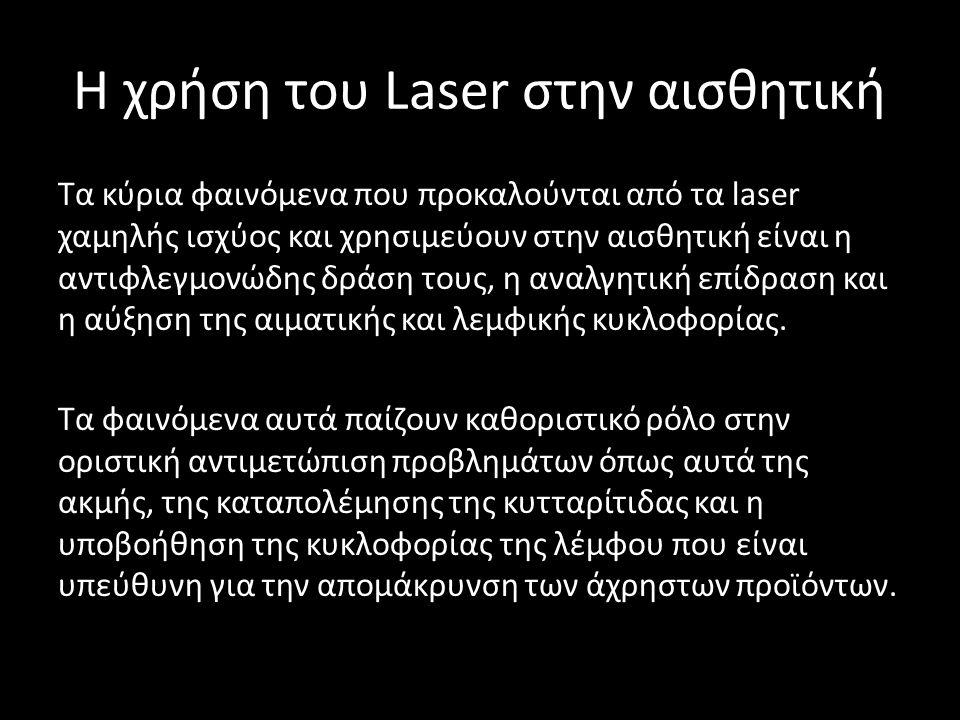 H χρήση του Laser στην αισθητική Τα κύρια φαινόμενα που προκαλούνται από τα laser χαμηλής ισχύος και χρησιμεύουν στην αισθητική είναι η αντιφλεγμονώδης δράση τους, η αναλγητική επίδραση και η αύξηση της αιματικής και λεμφικής κυκλοφορίας.