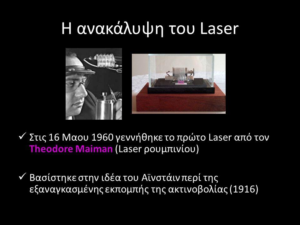 Η ανακάλυψη του Laser Στις 16 Μαου 1960 γεννήθηκε το πρώτο Laser από τον Theodore Maiman (Laser ρουμπινίου) Βασίστηκε στην ιδέα του Αϊνστάιν περί της εξαναγκασμένης εκπομπής της ακτινοβολίας (1916)