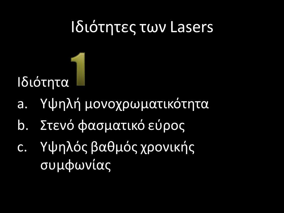 Ιδιότητες των Lasers Ιδιότητα a.Υψηλή μονοχρωματικότητα b.Στενό φασματικό εύρος c.Υψηλός βαθμός χρονικής συμφωνίας