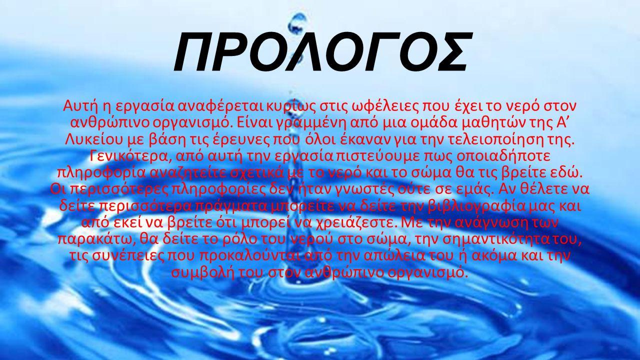 ΠΡΟΛΟΓΟΣ Αυτή η εργασία αναφέρεται κυρίως στις ωφέλειες που έχει το νερό στον ανθρώπινο οργανισμό. Είναι γραμμένη από μια ομάδα μαθητών της Α' Λυκείου