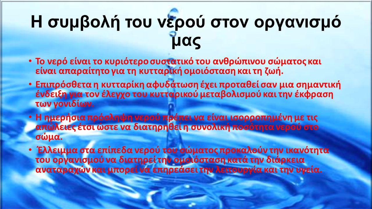 Η συμβολή του νερού στον οργανισμό μας Το νερό είναι το κυριότερο συστατικό του ανθρώπινου σώματος και είναι απαραίτητο για τη κυτταρική ομοιόσταση κα