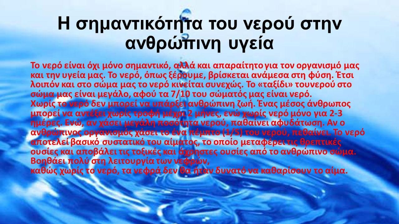 Νερό και ανθρώπινος οργανισμός Το νερό συντελεί στη σωστή και οµαλή λειτουργία του ανθρώπινου οργανισµού, αλλά και στη σωµατική καθαριότητα και υγιεινή.