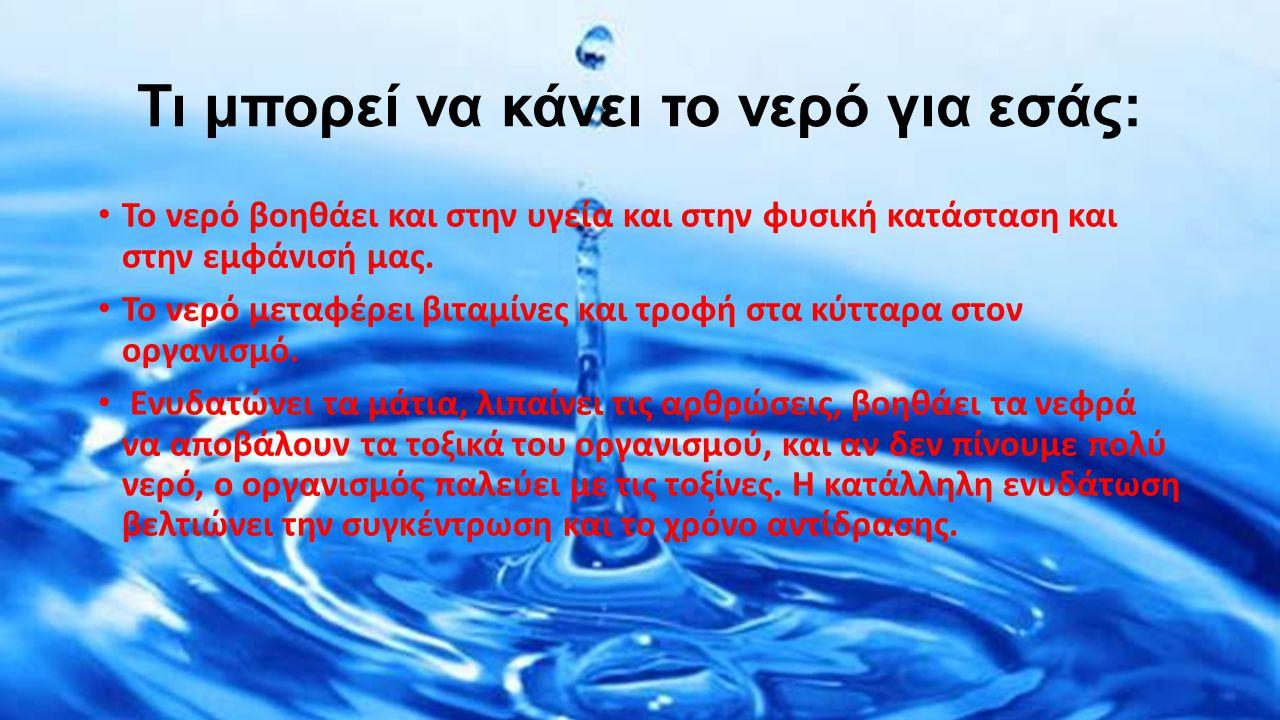 Τι μπορεί να κάνει το νερό για εσάς: Το νερό βοηθάει και στην υγεία και στην φυσική κατάσταση και στην εμφάνισή μας. Το νερό μεταφέρει βιταμίνες και τ