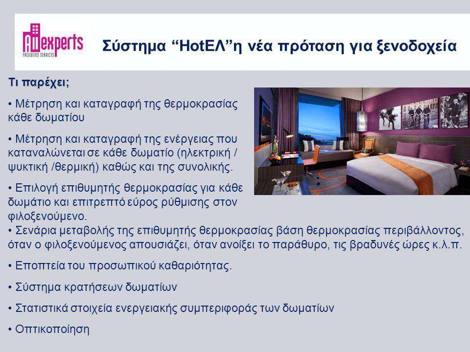 Σύστημα HotΕΛ η νέα πρόταση για ξενοδοχεία Τι παρέχει; Μέτρηση και καταγραφή της θερμοκρασίας κάθε δωματίου Μέτρηση και καταγραφή της ενέργειας που καταναλώνεται σε κάθε δωματίο (ηλεκτρική / ψυκτική /θερμική) καθώς και της συνολικής.