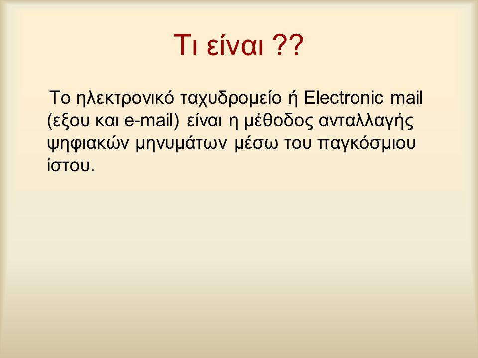 Τι είναι ?? Το ηλεκτρονικό ταχυδρομείο ή Electronic mail (εξου και e-mail) είναι η μέθοδος ανταλλαγής ψηφιακών μηνυμάτων μέσω του παγκόσμιου ίστου.