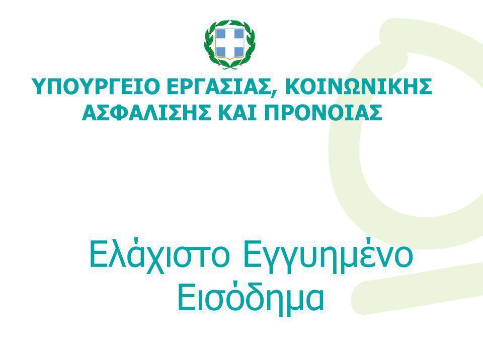 Tο Ελάχιστο Εγγυημένο Εισόδημα Θεσμοθετήθηκε με το Νόμο 4093/2012 και στοχεύει στη διασφάλιση ενός ελάχιστου αξιοπρεπούς επιπέδου διαβίωσης Απευθύνεται σε άτομα και οικογένειες που διαβιούν σε συνθήκες ακραίας φτώχειας, παρέχοντας Ενίσχυση Εισοδήματος συνδυαζόμενη με Δράσεις Κοινωνικής Επανένταξης Λειτουργεί συμπληρωματικά με τις εκάστοτε εφαρμοζόμενες πολιτικές για την καταπολέμηση της φτώχειας και του κοινωνικού αποκλεισμού Εφαρμόζεται καταρχήν πιλοτικά ΥΠΟΥΡΓΕΙΟ ΕΡΓΑΣΙΑΣ, ΚΟΙΝΩΝΙΚΗΣ ΑΣΦΑΛΙΣΗΣ ΚΑΙ ΠΡΟΝΟΙΑΣ