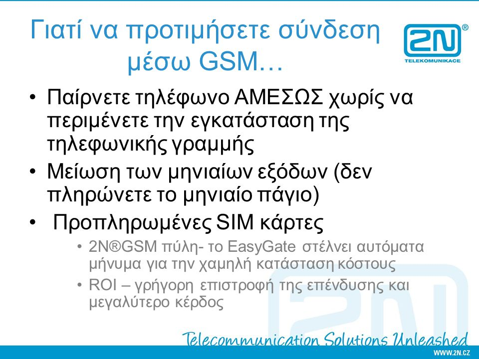 Γιατί να προτιμήσετε σύνδεση μέσω GSM… Παίρνετε τηλέφωνο ΑΜΕΣΩΣ χωρίς να περιμένετε την εγκατάσταση της τηλεφωνικής γραμμής Μείωση των μηνιαίων εξόδων (δεν πληρώνετε το μηνιαίο πάγιο) Προπληρωμένες SIM κάρτες 2N®GSM πύλη- το EasyGate στέλνει αυτόματα μήνυμα για την χαμηλή κατάσταση κόστους ROI – γρήγορη επιστροφή της επένδυσης και μεγαλύτερο κέρδος