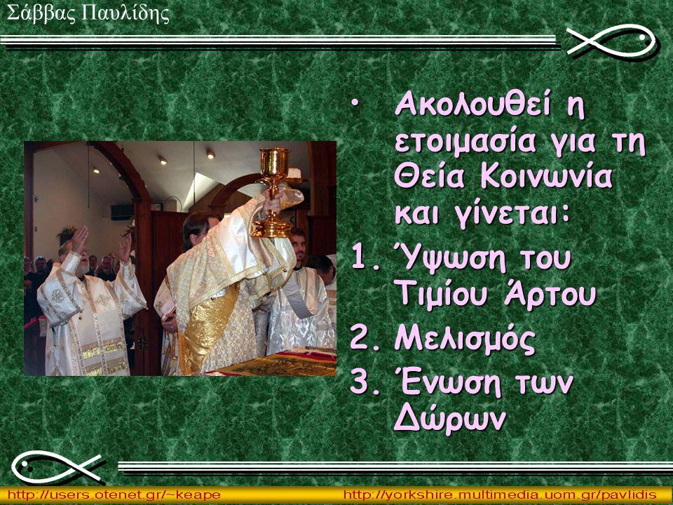 Ακολουθεί η ετοιμασία για τη Θεία Κοινωνία και γίνεται:Ακολουθεί η ετοιμασία για τη Θεία Κοινωνία και γίνεται: 1.Ύψωση του Τιμίου Άρτου 2.Μελισμός 3.Έ