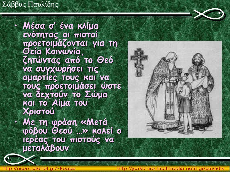 Μέσα σ' ένα κλίμα ενότητας οι πιστοί προετοιμάζονται για τη Θεία Κοινωνία, ζητώντας από το Θεό να συγχωρήσει τις αμαρτίες τους και να τους προετοιμάσει ώστε να δεχτούν το Σώμα και το Αίμα του ΧριστούΜέσα σ' ένα κλίμα ενότητας οι πιστοί προετοιμάζονται για τη Θεία Κοινωνία, ζητώντας από το Θεό να συγχωρήσει τις αμαρτίες τους και να τους προετοιμάσει ώστε να δεχτούν το Σώμα και το Αίμα του Χριστού Με τη φράση «Μετά φόβου Θεού …» καλεί ο ιερέας του πιστούς να μεταλάβουνΜε τη φράση «Μετά φόβου Θεού …» καλεί ο ιερέας του πιστούς να μεταλάβουν Σάββας Παυλίδης