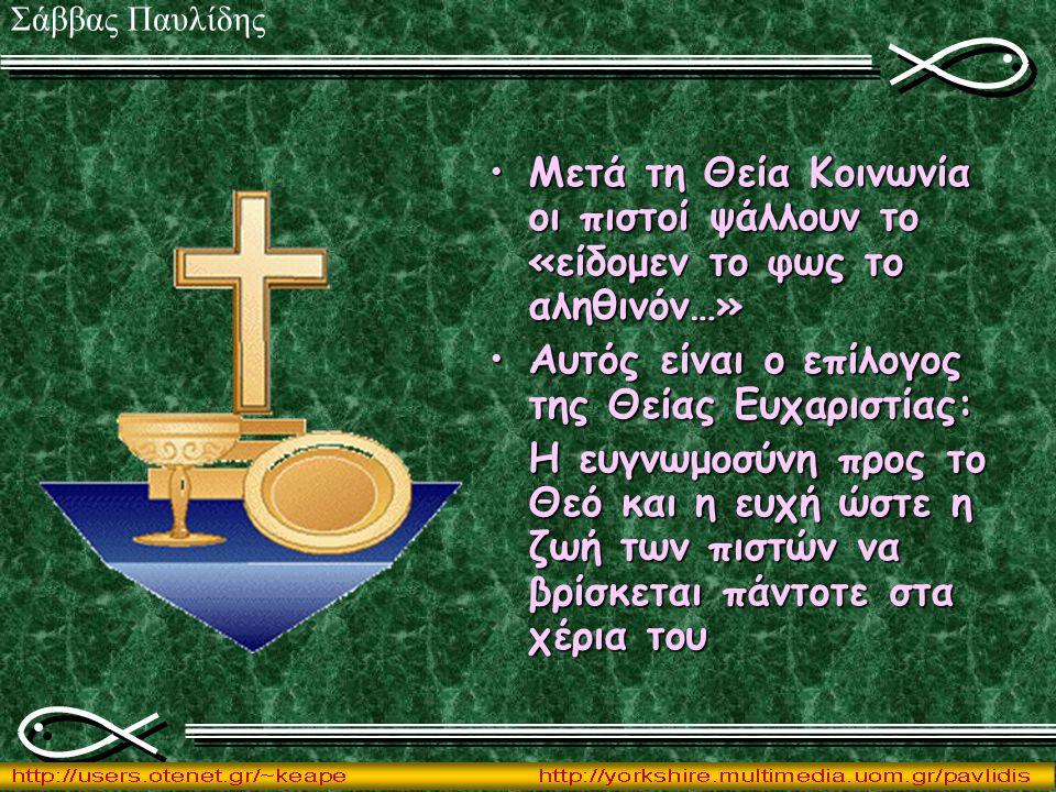 Μετά τη Θεία Κοινωνία οι πιστοί ψάλλουν το «είδομεν το φως το αληθινόν…»Μετά τη Θεία Κοινωνία οι πιστοί ψάλλουν το «είδομεν το φως το αληθινόν…» Αυτός είναι ο επίλογος της Θείας Ευχαριστίας:Αυτός είναι ο επίλογος της Θείας Ευχαριστίας: Η ευγνωμοσύνη προς το Θεό και η ευχή ώστε η ζωή των πιστών να βρίσκεται πάντοτε στα χέρια του Σάββας Παυλίδης