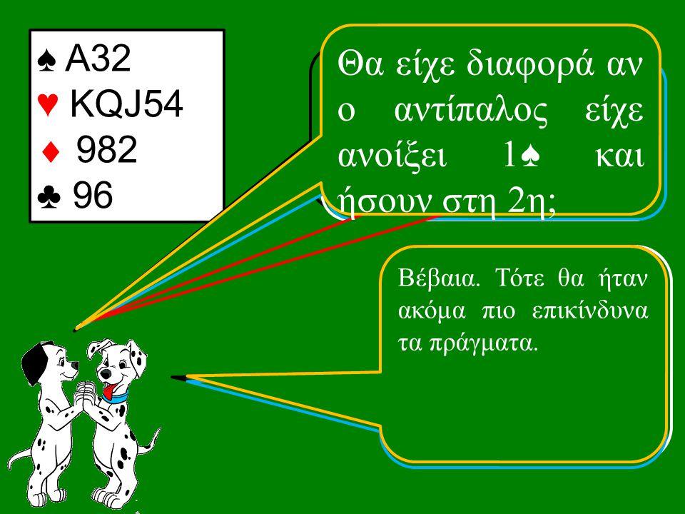 ♠ Α32 ♥ KQJ54  982 ♣ 96 Τι ανοίγεις με αυτό το χέρι; Δεν ανοίγω.