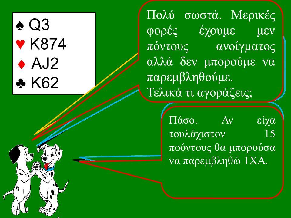 ♠ Q3 ♥ K874  AJ2 ♣ K62 1♣.1♣. Τι ανοίγεις με αυτό το χέρι; Ωραία.