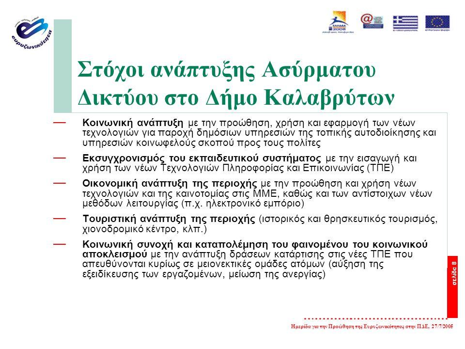 σελίδα 8 Ημερίδα για την Προώθηση της Ευρυζωνικότητας στην ΠΔΕ, 27/7/2005 Στόχοι ανάπτυξης Ασύρματου Δικτύου στο Δήμο Καλαβρύτων — Κοινωνική ανάπτυξη με την προώθηση, χρήση και εφαρμογή των νέων τεχνολογιών για παροχή δημόσιων υπηρεσιών της τοπικής αυτοδιοίκησης και υπηρεσιών κοινωφελούς σκοπού προς τους πολίτες — Εκσυγχρονισμός του εκπαιδευτικού συστήματος με την εισαγωγή και χρήση των νέων Τεχνολογιών Πληροφορίας και Επικοινωνίας (ΤΠΕ) — Οικονομική ανάπτυξη της περιοχής με την προώθηση και χρήση νέων τεχνολογιών και της καινοτομίας στις ΜΜΕ, καθώς και των αντίστοιχων νέων μεθόδων λειτουργίας (π.χ.