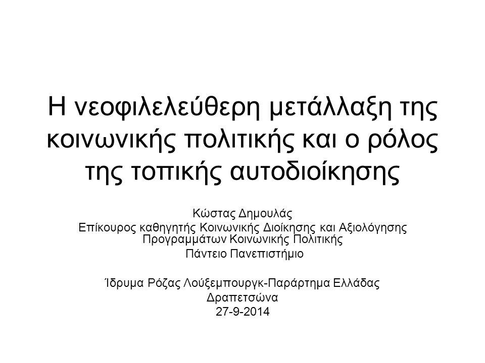 Η νεοφιλελεύθερη μετάλλαξη της κοινωνικής πολιτικής και ο ρόλος της τοπικής αυτοδιοίκησης Κώστας Δημουλάς Επίκουρος καθηγητής Κοινωνικής Διοίκησης και Αξιολόγησης Προγραμμάτων Κοινωνικής Πολιτικής Πάντειο Πανεπιστήμιο Ίδρυμα Ρόζας Λούξεμπουργκ-Παράρτημα Ελλάδας Δραπετσώνα 27-9-2014