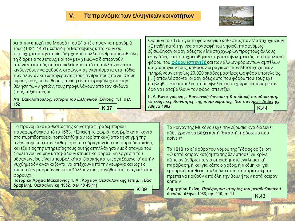 V.Τα προνόμια των ελληνικών κοινοτήτων Από την εποχή του Μουράτ του Β΄ απέκτησαν τα προνόμιά τους (1421-1451) «επειδή οι Μετσοβίτες κατοικούν σε περιοχή, από την οποία διέρχονται πολλοί άνθρωποι καθ' όλη τη διάρκεια του έτους, και τον μεν χειμώνα διαπερνούν απέναντι αυτούς που αποκλείονται από τα πολλά χιόνια και κινδυνεύουν να χαθούν, στρώνοντας σκεπάσματα στα πόδια των αλόγων και μεταφέροντας τους ανθρώπους πάνω στους ώμους τους, το δε θέρος επειδή είναι απροφύλαχτοι στην θέληση των ληστών, τους προφυλάγουν από τον κίνδυνο (τους ταξιδιώτες)» Απ.