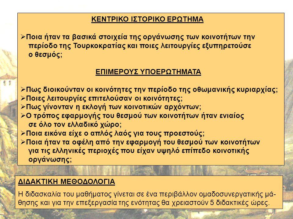 ΚΕΝΤΡΙΚΟ ΙΣΤΟΡΙΚΟ ΕΡΩΤΗΜΑ  Ποια ήταν τα βασικά στοιχεία της οργάνωσης των κοινοτήτων την περίοδο της Τουρκοκρατίας και ποιες λειτουργίες εξυπηρετούσε ο θεσμός; ΕΠΙΜΕΡΟΥΣ ΥΠΟΕΡΩΤΗΜΑΤΑ  Πως διοικούνταν οι κοινότητες την περίοδο της οθωμανικής κυριαρχίας;  Ποιες λειτουργίες επιτελούσαν οι κοινότητες;  Πως γίνονταν η εκλογή των κοινοτικών αρχόντων;  Ο τρόπος εφαρμογής του θεσμού των κοινοτήτων ήταν ενιαίος σε όλο τον ελλαδικό χώρο;  Ποια εικόνα είχε ο απλός λαός για τους προεστούς;  Ποια ήταν τα οφέλη από την εφαρμογή του θεσμού των κοινοτήτων για τις ελληνικές περιοχές που είχαν υψηλό επίπεδο κοινοτικής οργάνωσης; ΔΙΔΑΚΤΙΚΗ ΜΕΘΟΔΟΛΟΓΙΑ Η διδασκαλία του μαθήματος γίνεται σε ένα περιβάλλον ομαδοσυνεργατικής μά- θησης και για την επεξεργασία της ενότητας θα χρειαστούν 5 διδακτικές ώρες.