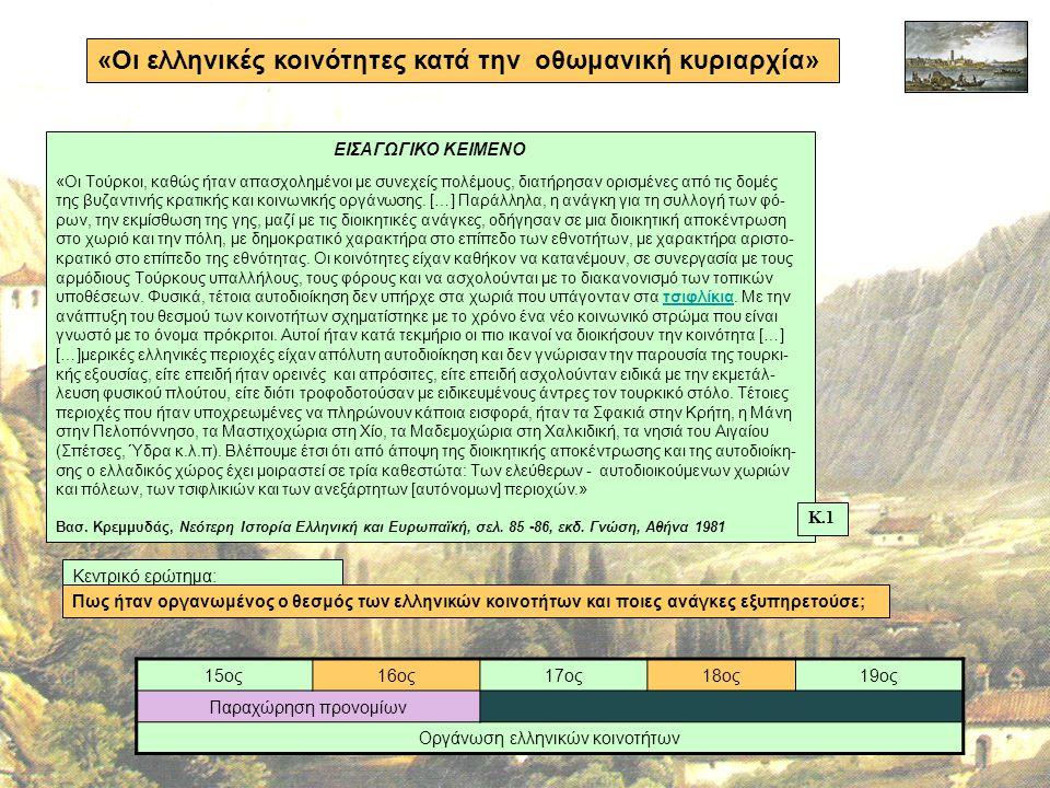 «Οι ελληνικές κοινότητες κατά την οθωμανική κυριαρχία» 15ος16ος17ος18ος19ος Παραχώρηση προνομίων Οργάνωση ελληνικών κοινοτήτων Κεντρικό ερώτημα: Πως ήταν οργανωμένος ο θεσμός των ελληνικών κοινοτήτων και ποιες ανάγκες εξυπηρετούσε; ΕΙΣΑΓΩΓΙΚΟ ΚΕΙΜΕΝΟ «Οι Τούρκοι, καθώς ήταν απασχολημένοι με συνεχείς πολέμους, διατήρησαν ορισμένες από τις δομές της βυζαντινής κρατικής και κοινωνικής οργάνωσης.