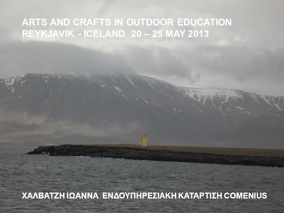 ARTS AND CRAFTS IN OUTDOOR EDUCATION REYKJAVIK - ICELAND 20 – 25 MAY 2013 ΧΑΛΒΑΤΖΗ ΙΩΑΝΝΑ ΕΝΔΟΥΠΗΡΕΣΙΑΚΗ ΚΑΤΑΡΤΙΣΗ COMENIUS