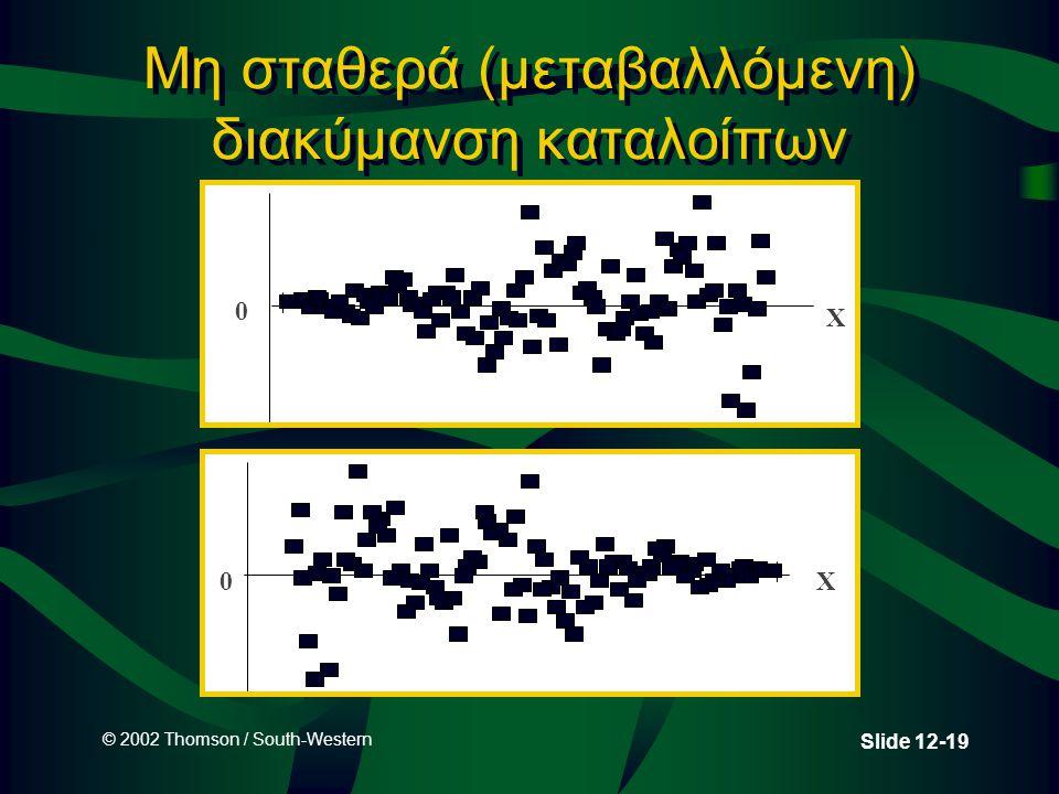 © 2002 Thomson / South-Western Slide 12-19 Μη σταθερά (μεταβαλλόμενη) διακύμανση καταλοίπων 0 X 0 X