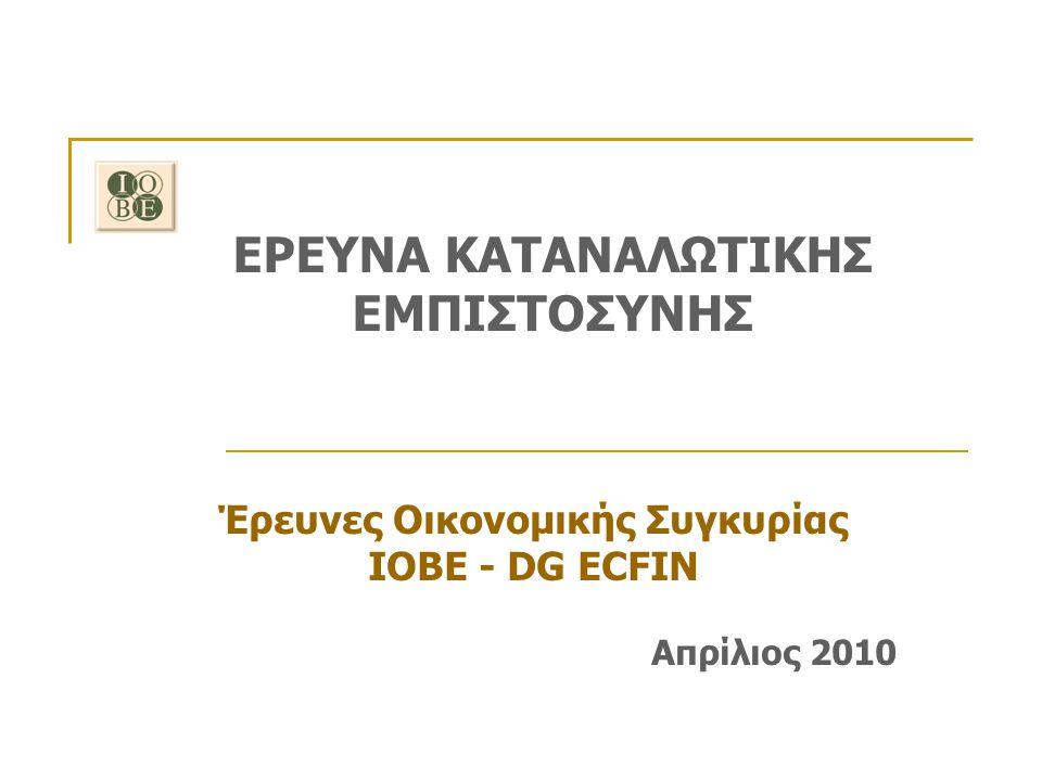 ΕΡΕΥΝΑ ΚΑΤΑΝΑΛΩΤΙΚΗΣ ΕΜΠΙΣΤΟΣΥΝΗΣ Έρευνες Οικονομικής Συγκυρίας ΙΟΒΕ - DG ECFIN Απρίλιος 2010