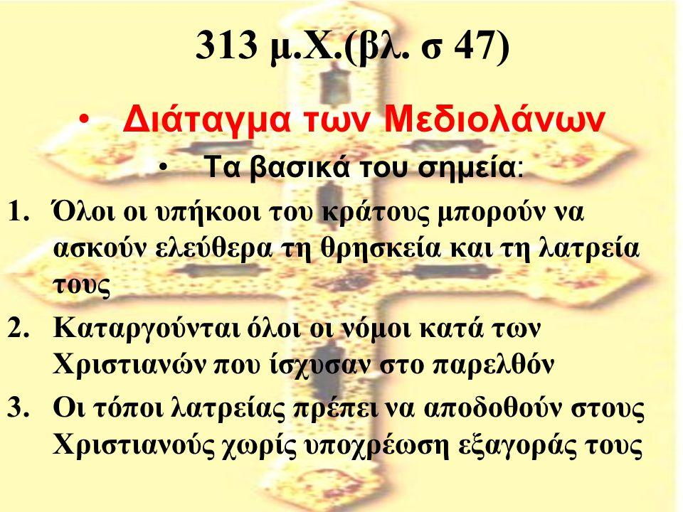 313 μ.Χ.(βλ. σ 47) Διάταγμα των Μεδιολάνων Τα βασικά του σημεία: 1.Όλοι οι υπήκοοι του κράτους μπορούν να ασκούν ελεύθερα τη θρησκεία και τη λατρεία τ