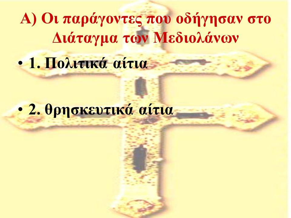 Α) Οι παράγοντες που οδήγησαν στο Διάταγμα των Μεδιολάνων 1. Πολιτικά αίτια 2. θρησκευτικά αίτια