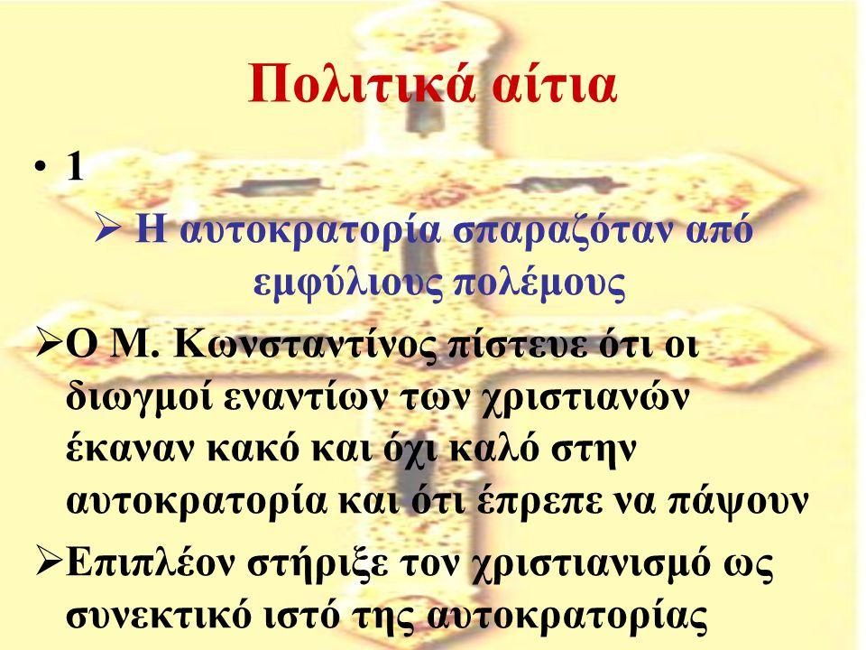 Πολιτικά αίτια 1  Η αυτοκρατορία σπαραζόταν από εμφύλιους πολέμους  Ο Μ. Κωνσταντίνος πίστευε ότι οι διωγμοί εναντίων των χριστιανών έκαναν κακό και