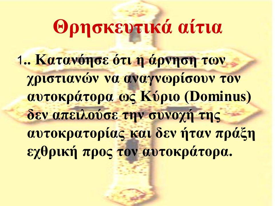 Θρησκευτικά αίτια 1.. Κατανόησε ότι η άρνηση των χριστιανών να αναγνωρίσουν τον αυτοκράτορα ως Κύριο (Dominus) δεν απειλούσε την συνοχή της αυτοκρατορ
