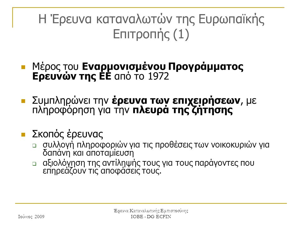 Ιούνιος 2009 Έρευνα Καταναλωτικής Εμπιστοσύνης ΙΟΒΕ - DG ECFIN H Έρευνα καταναλωτών της Ευρωπαϊκής Επιτροπής (2) Η Έρευνα καλύπτει ένα ευρύ φάσμα ερωτήσεων  Εκτίμηση / πρόβλεψη οικονομικής κατάστασης νοικοκυριού, τους τελευταίους / προσεχείς 12 μήνες  Εκτίμηση / πρόβλεψη γενικής οικονομικής κατάστασης χώρας τους τελευταίους / προσεχείς 12 μήνες  Εκτίμηση / πρόβλεψη επιπέδου τιμών, τους τελευταίους / προσεχείς 12 μήνες  Πρόβλεψη επιπέδου ανεργίας τους προσεχείς 12 μήνες  Εκτίμηση τρεχουσών κυρίων αγορών αγαθών διαρκείας και πρόθεση αγοράς τους επόμενους 12 μήνες  Τρέχον επίπεδο αποταμίευσης και πρόθεση αποταμίευσης τους προσεχείς 12 μήνες  Δυνατότητα αποταμίευσης  Πρόθεση αγοράς αυτοκινήτου ή κατοικίας τους προσεχείς 12 μήνες  Πρόθεση αγοράς κατοικίας τους προσεχείς 12 μήνες  Πρόθεση καταβολής δαπανών για βελτίωση της κατοικίας τους προσεχείς 12 μήνες