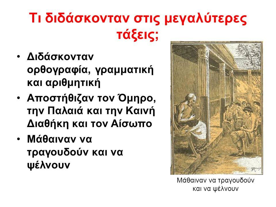 Τι διδάσκονταν στις μεγαλύτερες τάξεις; Διδάσκονταν ορθογραφία, γραμματική και αριθμητική Αποστήθιζαν τον Όμηρο, την Παλαιά και την Καινή Διαθήκη και τον Αίσωπο Μάθαιναν να τραγουδούν και να ψέλνουν