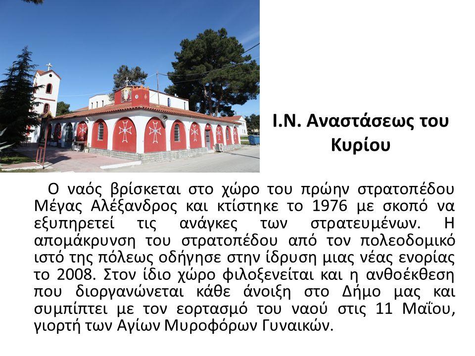 Ι.Ν. Αναστάσεως του Κυρίου Ο ναός βρίσκεται στο χώρο του πρώην στρατοπέδου Μέγας Αλέξανδρος και κτίστηκε το 1976 με σκοπό να εξυπηρετεί τις ανάγκες τω