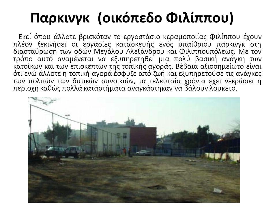Παρκινγκ (οικόπεδο Φιλίππου) Εκεί όπου άλλοτε βρισκόταν το εργοστάσιο κεραμοποιίας Φιλίππου έχουν πλέον ξεκινήσει οι εργασίες κατασκευής ενός υπαίθριο
