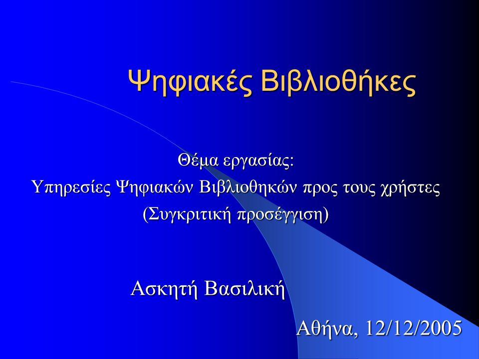 Ψηφιακές Βιβλιοθήκες Θέμα εργασίας: Υπηρεσίες Ψηφιακών Βιβλιοθηκών προς τους χρήστες (Συγκριτική προσέγγιση) Ασκητή Βασιλική Αθήνα, 12/12/2005