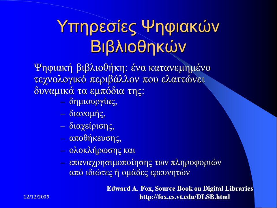 12/12/2005 Υπηρεσίες Ψηφιακών Βιβλιοθηκών Ψηφιακή βιβλιοθήκη: ένα κατανεμημένο τεχνολογικό περιβάλλον που ελαττώνει δυναμικά τα εμπόδια της: Edward A.