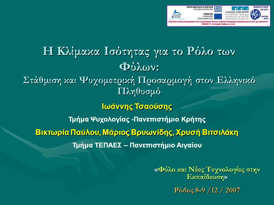 Η Κλίμακα Ισότητας για το Ρόλο των Φύλων: Στάθμιση και Ψυχομετρική Προσαρμογή στον Ελληνικό Πληθυσμό «Φύλο και Νέες Τεχνολογίες στην Εκπαίδευση» Ρόδος 8-9 /12 / 2007 Ιωάννης Τσαούσης Τμήμα Ψυχολογίας -Πανεπιστήμιο Κρήτης Βικτωρία Παύλου, Μάριος Βρυωνίδης, Χρυσή Βιτσιλάκη Τμήμα ΤΕΠΑΕΣ – Πανεπιστήμιο Αιγαίου