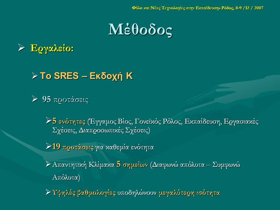 Φύλο και Νέες Τεχνολογίες στην Εκπαίδευση» Ρόδος, 8-9 /12 / 2007 Μέθοδος  Εργαλείο:  Το SRES – Εκδοχή Κ  95 προτάσεις  5 ενότητες (Έγγαμος Βίος, Γονεϊκός Ρόλος, Εκπαίδευση, Εργασιακές Σχέσεις, Διαπροσωπικές Σχέσεις)  19 προτάσεις για καθεμία ενότητα  Απαντητική Κλίμακα 5 σημείων (Διαφωνώ απόλυτα – Συμφωνώ Απόλυτα)  Υψηλές βαθμολογίες υποδηλώνουν μεγαλύτερη ισότητα