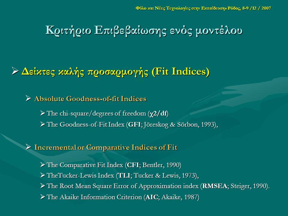 Φύλο και Νέες Τεχνολογίες στην Εκπαίδευση» Ρόδος, 8-9 /12 / 2007 Κριτήριο Επιβεβαίωσης ενός μοντέλου  Δείκτες καλής προσαρμογής (Fit Indices)  Absolute Goodness-of-fit Indices  The chi-square/degrees of freedom (χ2/df)  The Goodness-of-Fit Index (GFI; Jöreskog & Sörbon, 1993),  Incremental or Comparative Indices of Fit  The Comparative Fit Index (CFI; Bentler, 1990)  TheTucker-Lewis Index (TLI; Tucker & Lewis, 1973),  The Root Mean Square Error of Approximation index (RMSEA; Steiger, 1990).