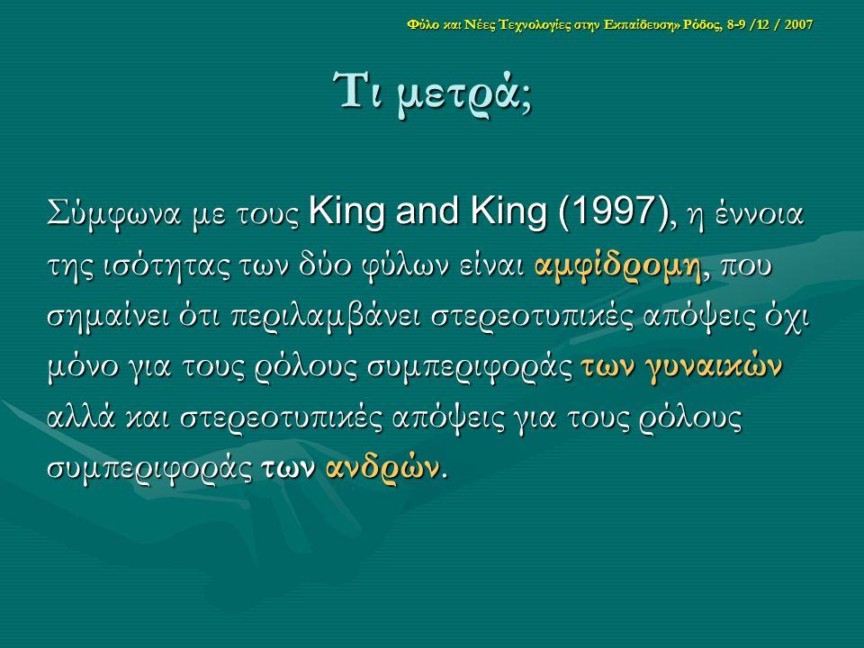 Φύλο και Νέες Τεχνολογίες στην Εκπαίδευση» Ρόδος, 8-9 /12 / 2007 Τι μετρά; Σύμφωνα με τους King and King (1997), η έννοια της ισότητας των δύο φύλων είναι αμφίδρομη, που σημαίνει ότι περιλαμβάνει στερεοτυπικές απόψεις όχι μόνο για τους ρόλους συμπεριφοράς των γυναικών αλλά και στερεοτυπικές απόψεις για τους ρόλους συμπεριφοράς των ανδρών.